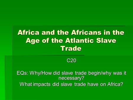 Africa and the Africans in the Age of the Atlantic Slave Trade C20 EQs: Why/How did slave trade begin/why was it necessary? What impacts did slave trade.