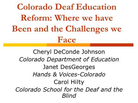Colorado Deaf Education Reform: Where we have Been and the Challenges we Face Cheryl DeConde Johnson Colorado Department of Education Janet DesGeorges.