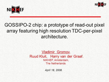 GOSSIPO-2 chip: a prototype of read-out pixel array featuring high resolution TDC-per-pixel architecture. Vladimir Gromov, Ruud Kluit, Harry van der Graaf.