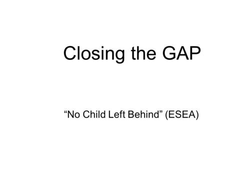 "Closing the GAP ""No Child Left Behind"" (ESEA) Who's To Blame The college professor said, ""Such rawness in a student is a shame. Lack of preparation in."