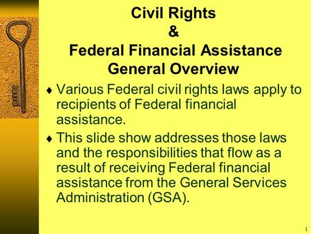 1 Civil Rights & Federal Financial Assistance General Overview  Various Federal civil rights laws apply to recipients of Federal financial assistance.