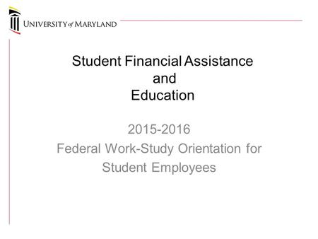 Student Financial Assistance and Education 2015-2016 Federal Work-Study Orientation for Student Employees.