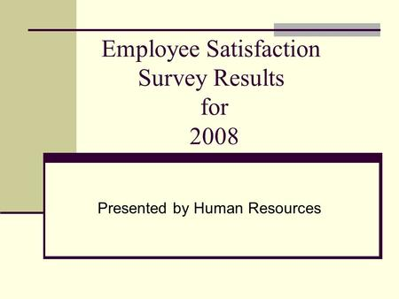 Employee Satisfaction Survey Results for 2008 Presented by Human Resources.