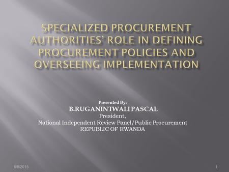 8/8/20151 Presented By: B.RUGANINTWALI PASCAL President, National Independent Review Panel/Public Procurement REPUBLIC OF RWANDA.