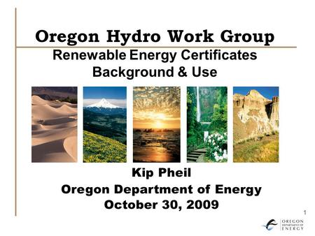 1 Oregon Hydro Work Group Renewable Energy Certificates Background & Use Kip Pheil Oregon Department of Energy October 30, 2009.