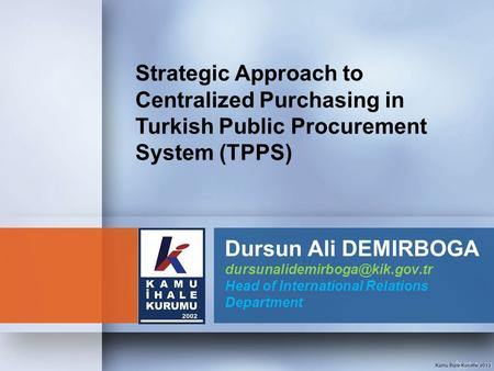 Strategic Approach to Centralized Purchasing in Turkish Public Procurement System (TPPS) Dursun Ali DEMIRBOGA dursunalidemirboga@kik.gov.tr Head of International.