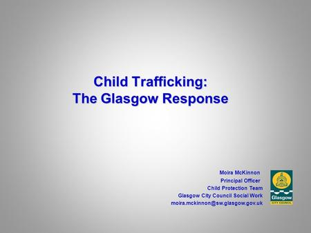 Child Trafficking: The Glasgow Response Moira McKinnon Principal Officer Child Protection Team Glasgow City Council Social Work