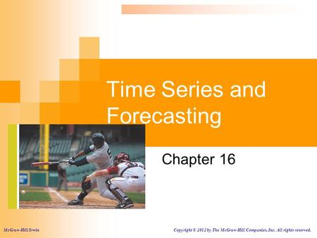 Time Series and Forecasting Chapter 16 McGraw-Hill/Irwin Copyright © 2012 by The McGraw-Hill Companies, Inc. All rights reserved.