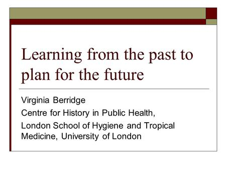 Learning from the past to plan for the future Virginia Berridge Centre for History in Public Health, London School of Hygiene and Tropical Medicine, University.