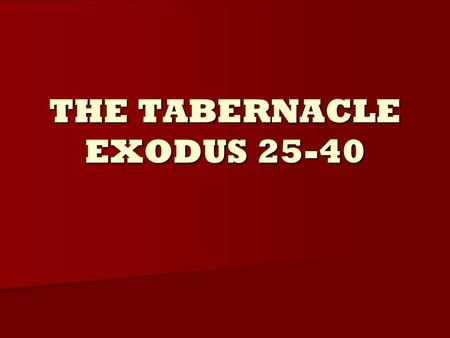 "THE TABERNACLE EXODUS 25-40. The Purpose of the Tabernacle Exodus 25:8, ""And let them make me a sanctuary; that I may dwell among them."" Exodus 25:8,"