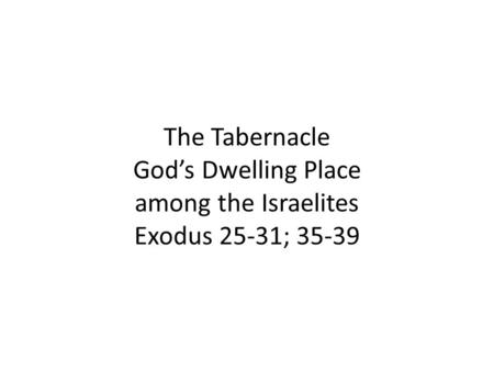The Tabernacle God's Dwelling Place among the Israelites Exodus 25-31; 35-39.