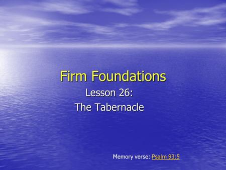 Firm Foundations Lesson 26: The Tabernacle Memory verse: Psalm 93:5Psalm 93:5.
