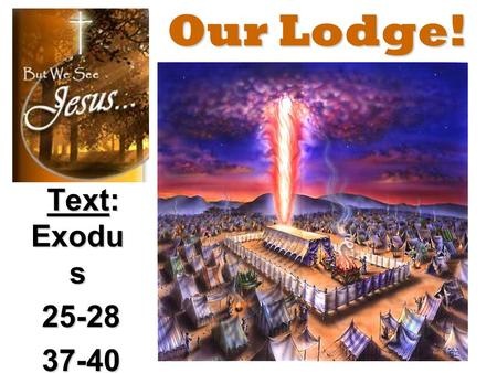Our Lodge! Text: Exodu s 25-28 25-28 37-40 37-40.