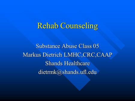 Rehab Counseling Substance Abuse Class 05 Markus Dietrich LMHC,CRC,CAAP Shands Healthcare