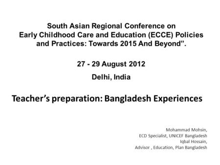 Teacher's preparation: Bangladesh Experiences South Asian Regional Conference on Early Childhood Care and Education (ECCE) Policies and Practices: Towards.