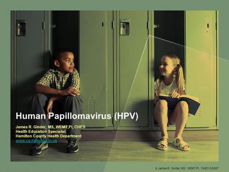 Human Papillomavirus (HPV) James R. Ginder, MS, WEMT,PI, CHES Health Education Specialist Hamilton County Health Department www.co.hamilton.in.us  James.