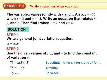 EXAMPLE 5 Write a joint variation equation The variable z varies jointly with x and y. Also, z = –75 when x = 3 and y = –5. Write an equation that relates.