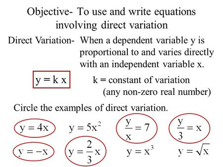 Objective- To use and write equations involving direct variation Direct Variation- When a dependent variable y is proportional to and varies directly with.