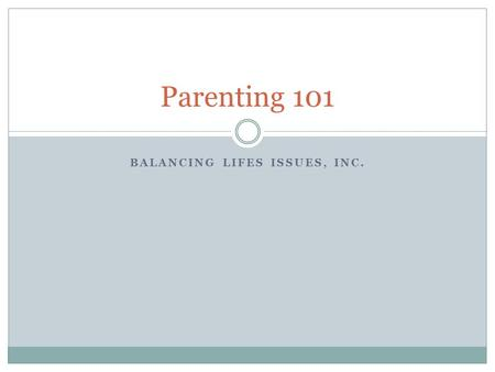 BALANCING LIFES ISSUES, INC. Parenting 101. Objectives – Parenting Skills Health  Sleep  Nutrition  Exercise Communication  Values  Vision  Goals.