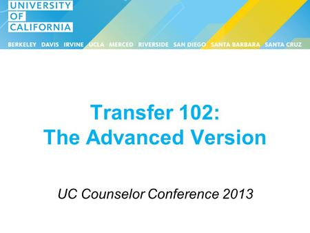 Transfer 102: The Advanced Version UC Counselor Conference 2013.