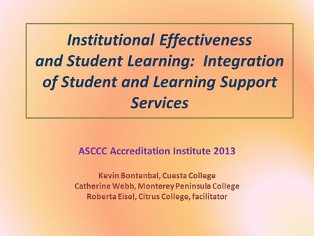 Institutional Effectiveness and Student Learning: Integration of Student and Learning Support Services ASCCC Accreditation Institute 2013 Kevin Bontenbal,