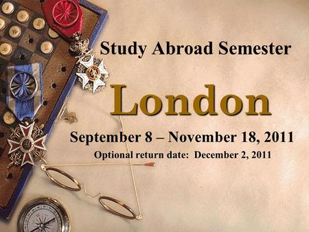 Study Abroad Semester London London September 8 – November 18, 2011 Optional return date: December 2, 2011.