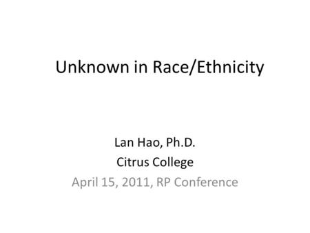 Unknown in Race/Ethnicity Lan Hao, Ph.D. Citrus College April 15, 2011, RP Conference.