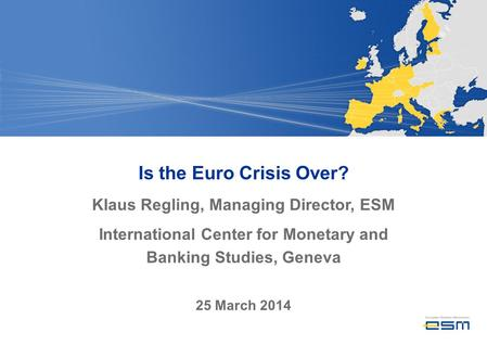 Is the Euro Crisis Over? Klaus Regling, Managing Director, ESM International Center for Monetary and Banking Studies, Geneva 25 March 2014.