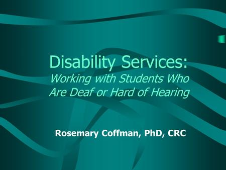 Disability Services: Working with Students Who Are Deaf or Hard of Hearing Rosemary Coffman, PhD, CRC.