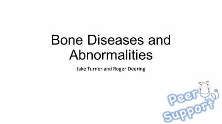 Bone Diseases and Abnormalities Jake Turner and Roger Deering.