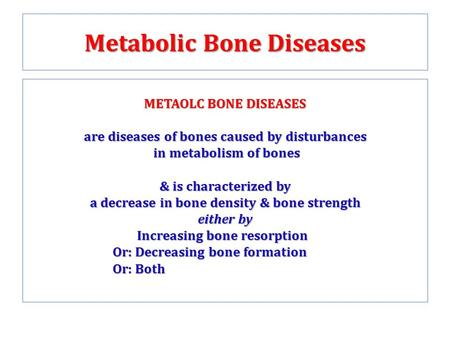 Metabolic Bone Diseases METAOLC BONE DISEASES are diseases of bones caused by disturbances in metabolism of bones in metabolism of bones & is characterized.