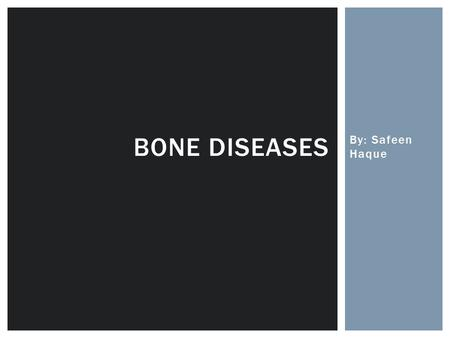 Bone Diseases By: Safeen Haque.