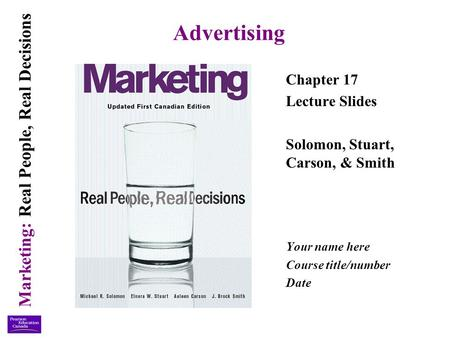 Marketing: Real People, Real Decisions Advertising Chapter 17 Lecture Slides Solomon, Stuart, Carson, & Smith Your name here Course title/number Date.