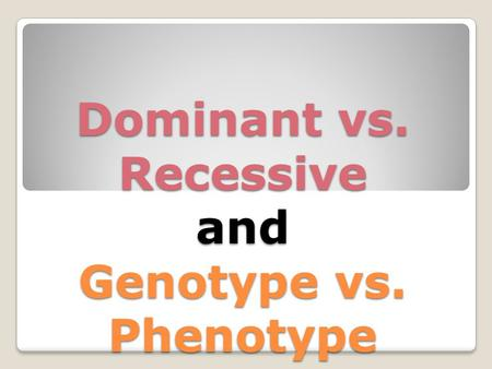 Dominant vs. Recessive and Genotype vs. Phenotype Dominant vs. Recessive and Genotype vs. Phenotype.