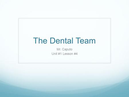The Dental Team Mr. Caputo Unit #1 Lesson #4. Today's Class Driving Question: Who are the members of the dental team? Learning Intentions: We will be.