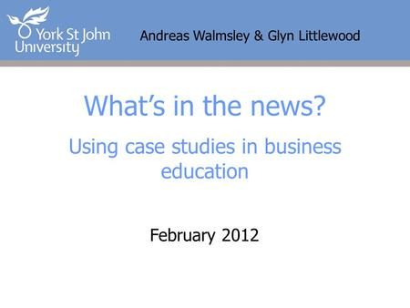 Andreas Walmsley & Glyn Littlewood What's in the news? Using case studies in business education February 2012.