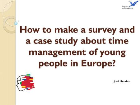How to make a survey and a case study about time management of young people in Europe? José Mendes.