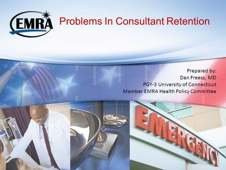 Problems In Consultant Retention Prepared by: Dan Freess, MD PGY-3 University of Connecticut Member EMRA Health Policy Committee.