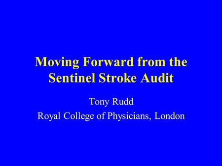 Moving Forward from the Sentinel Stroke Audit Tony Rudd Royal College of Physicians, London.