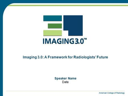 Speaker Name Date Imaging 3.0: A Framework for Radiologists' Future.