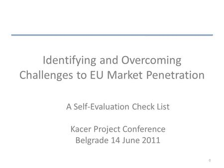 Identifying and Overcoming Challenges to EU Market Penetration A Self-Evaluation Check List Kacer Project Conference Belgrade 14 June 2011 0.