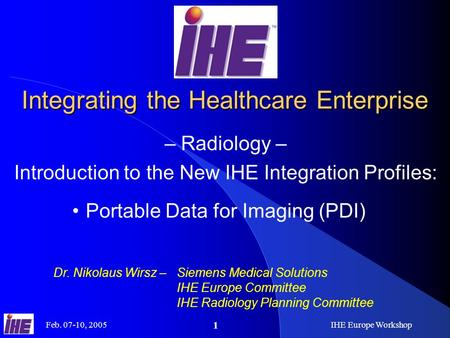 Feb. 07-10, 2005IHE Europe Workshop 1 Integrating the Healthcare Enterprise – Radiology – Introduction to the New IHE Integration Profiles: Dr. Nikolaus.