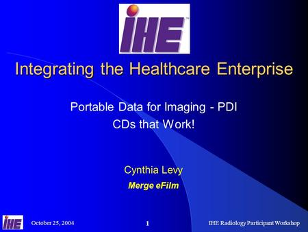 October 25, 2004IHE Radiology Participant Workshop 1 Integrating the Healthcare Enterprise Portable Data for Imaging - PDI CDs that Work! Cynthia Levy.