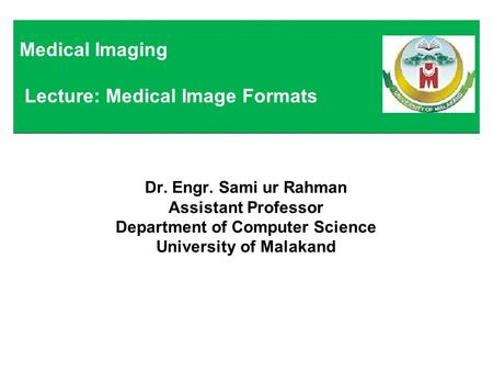 Dr. Engr. Sami ur Rahman Assistant Professor Department of Computer Science University of Malakand Medical Imaging Lecture: Medical Image Formats.