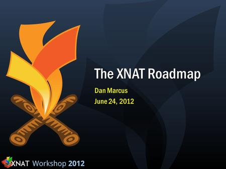The XNAT Roadmap Dan Marcus June 24, 2012. Recent (and planned) progress XNAT 1.4 Theme: API June, 2010 REST API Project-based security and navigation.