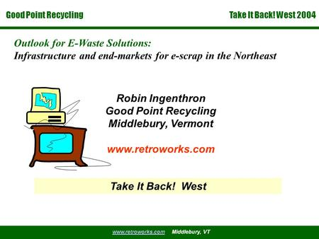 Good Point Recycling www.retroworks.comwww.retroworks.com Middlebury, VT Take It Back! West 2004 Outlook for E-Waste Solutions: Infrastructure and end-markets.