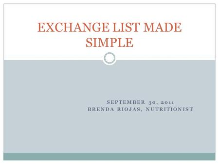 SEPTEMBER 30, 2011 BRENDA RIOJAS, NUTRITIONIST EXCHANGE LIST MADE SIMPLE.