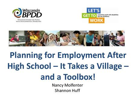 Planning for Employment After High School – It Takes a Village – and a Toolbox! Nancy Molfenter Shannon Huff.