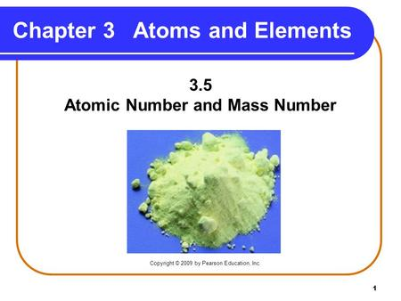 1 Chapter 3 Atoms and Elements 3.5 Atomic Number and Mass Number Copyright © 2009 by Pearson Education, Inc.
