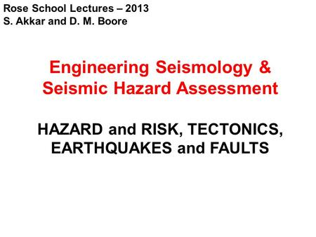 Rose School Lectures – 2013 S. Akkar and D. M. Boore Engineering Seismology & Seismic Hazard Assessment HAZARD and RISK, TECTONICS, EARTHQUAKES and FAULTS.